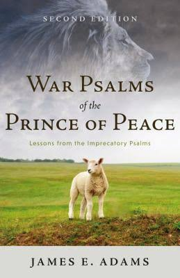 War Psalms of the Prince of Peace, Second Edition: Lessons from the Imprecatory Psalms