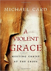 Violent Grace: Meeting Christ at the Cross, A