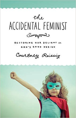 Accidental Feminist: Restoring Our Delight in God's Good Design, The