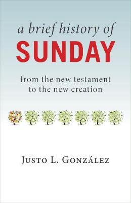 Brief History of Sunday: From the New Testament to the New Creation, A