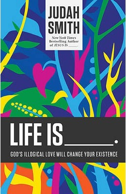 Life Is ____.: God's Illogical Love Will Change Your Existence