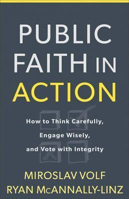 Public Faith in Action : How to Think Carefully, Engage Wisely, and Vote with Integrity