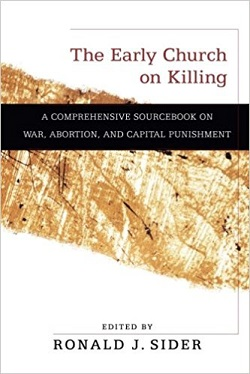 Early Church on Kiling: A Comprehensive Sourcebook on War, Abortion, and ..