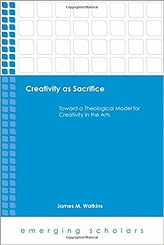 Creativity as Sacrifice: Toward a Theological Model for Creativity in the Arts