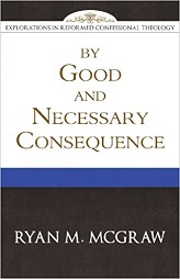 By Good and Necessary Consequence - Explorations in Reformed Confessional Theology Series