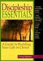 DISCIPLESHIP ESSENTIALS : GUIDE TO BULIDING YOUR LIFE IN CHRIST